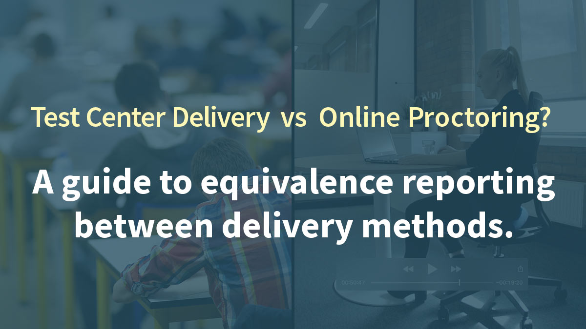 Test Center Delivery vs Online Proctoring: A guide to equivalence reporting between delivery methods.
